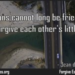 Two persons cannot long be friends if they cannot forgive