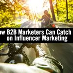 B2B Marketers Are Way Behind on Influencer Marketing and Here's the Solution