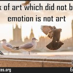 A work of art which did not begin in emotion is not art