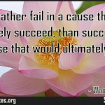 I would rather fail in a cause that would ultimately succeed than succeed in