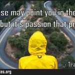 Purpose may point you in the right direction but its passion that propels you