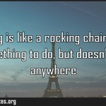 Worrying is like a rocking chair it gives you something to do but doesnt get
