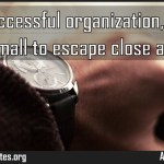 In the successful organization no detail is too small to escape close attention Meaning