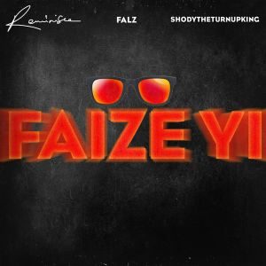 LYRICS : FAIZE YI BY REMINISCE FT. FALZ & SHODYTHETURNUPKING