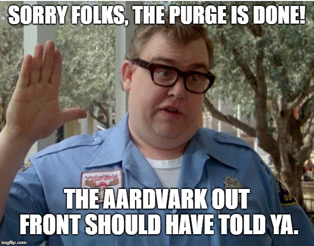 """Sorry folks, the purge is done! The aardvark out front should have told ya."""