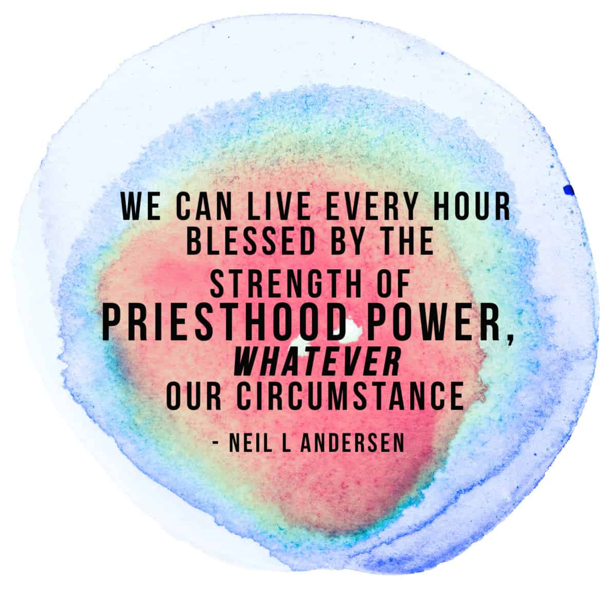 """We can live every hour blessed by the strength of priesthood power, whatever our circumstance."""" - Neil L Andersen"""
