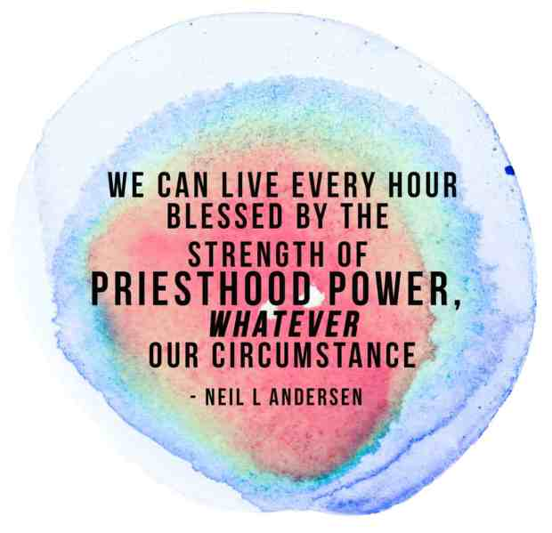 "We can live every hour blessed by the strength of priesthood power, whatever our circumstance."" - Neil L Andersen"