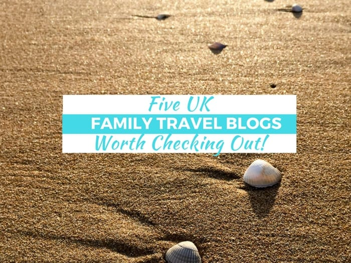 5 UK Family Travel Blogs Worth Checking Out