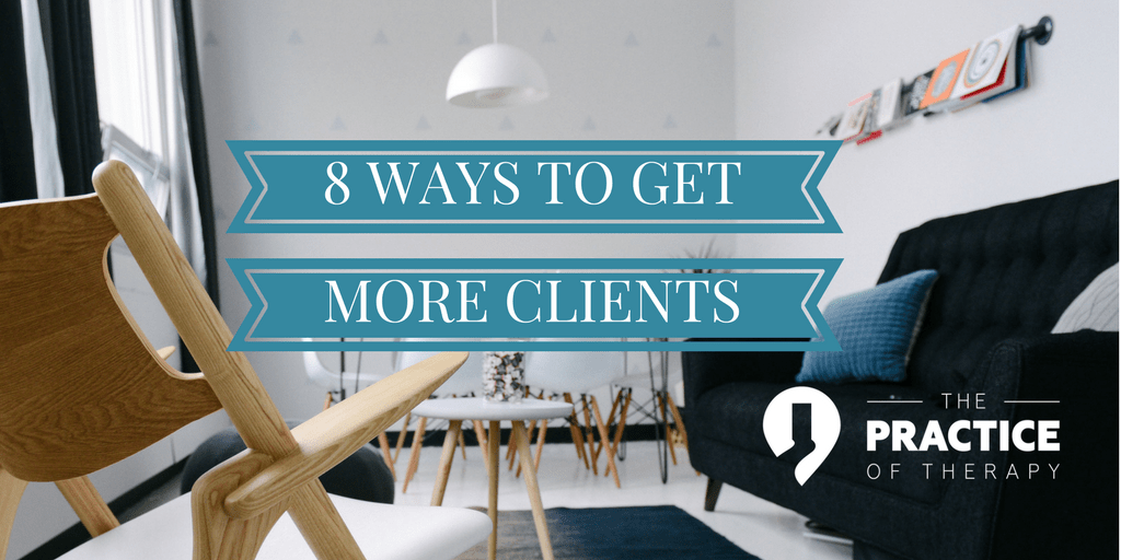 8 Ways To Get More Clients For Your Practice Practice Of Therapy
