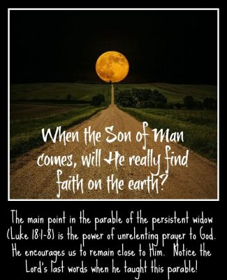 Luke 18 1-8 When the son of man comes will He find faith on earth