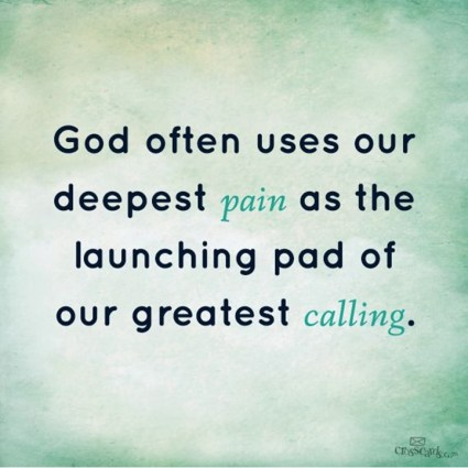 God uses our deepes pain launching pad greatest calling