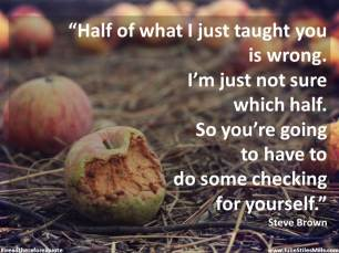 half of what I taught you is wrong Steve Brown quote