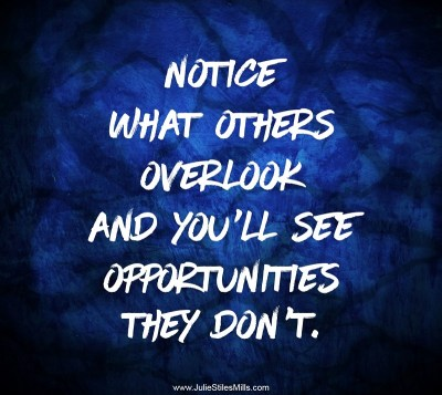 Notice What Others Overlook and You'll See Opportunities they Don't.