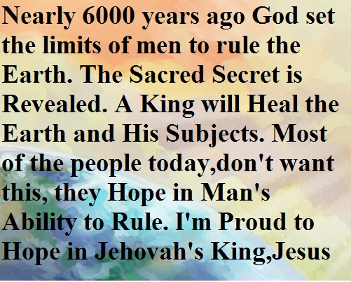 Nearly 6000 years ago God set the limits of men to rule the Earth. The Sacred Secret is Revealed. A King will Heal the Earth and His Subjects. Most of the people today,don't want this, they Hope in Man's ability to Rule. I'm Proud to Hope in Jehovah's King, Jesus