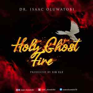 Dr. Isaac Oluwatobi - Holy Ghost Fire