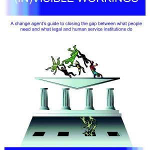 (In)Visible Workings: A change-agent's guide to closing the gap between what people need and what legal and human service institutions do