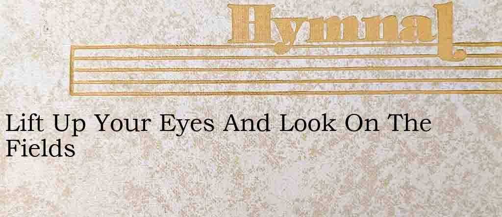 Lift Up Your Eyes And Look On The Fields Hymn Lyrics
