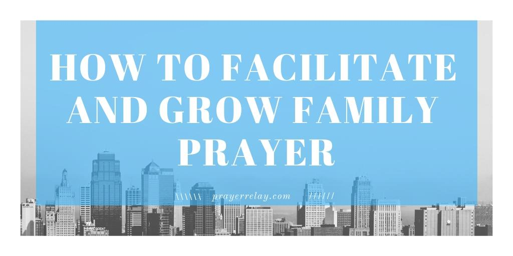 HOW TO FACILITATE AND GROW FAMILY PRAYER