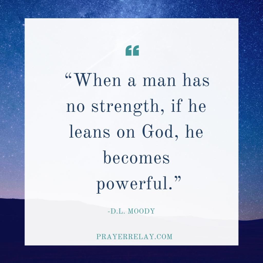 """When a man has no strength, if he leans on God, he becomes powerful."""