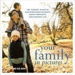 Your Family in Pictures:  The Parents' Guide to Photographing Holidays, Family Portraits, and Everyday Life by Me Ra Koh