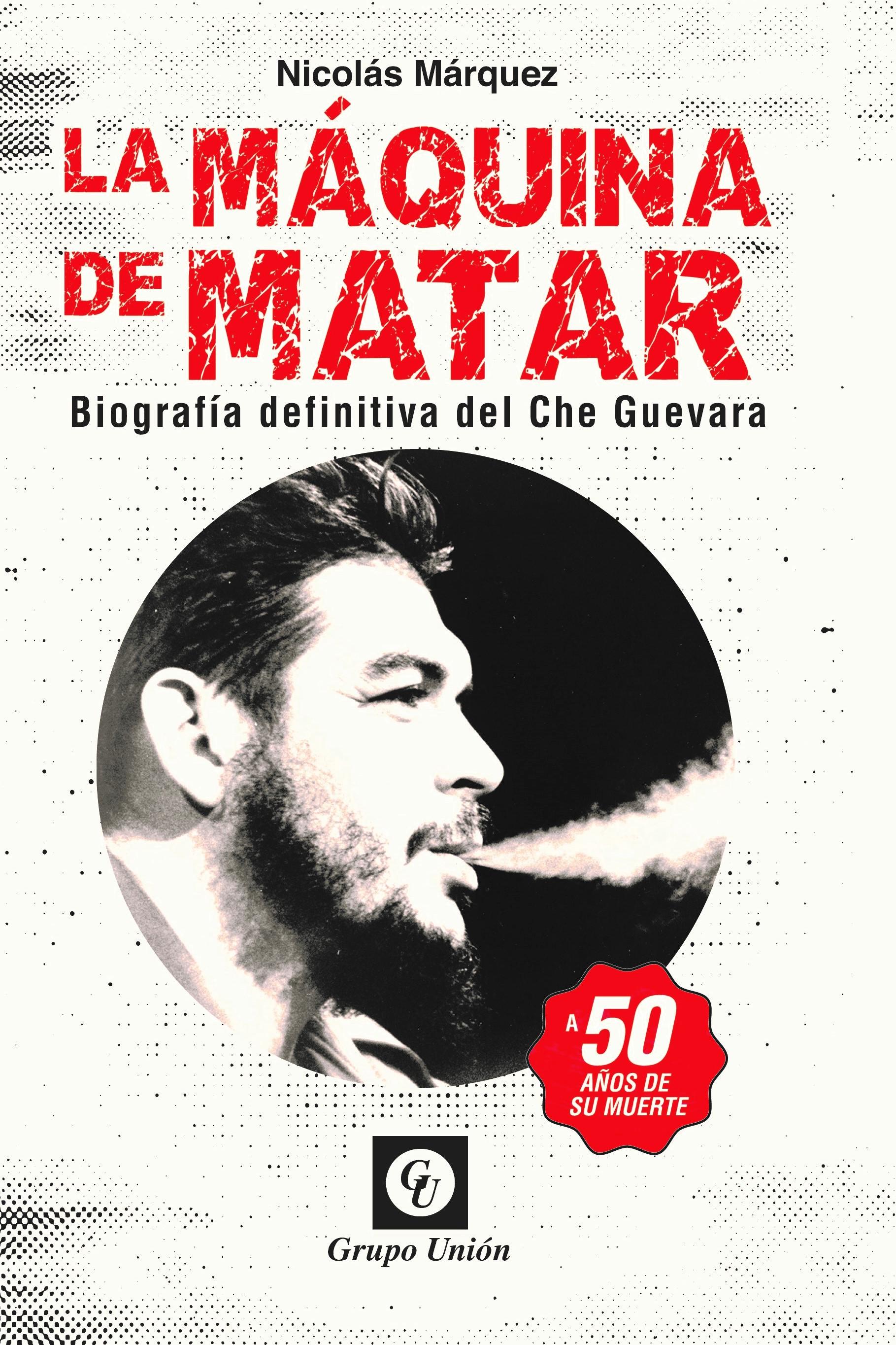 La Máquina de Matar: Biografía definitiva del Che Guevara