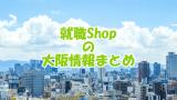 就職Shopは大阪で使える?|料金・場所・電話・評判