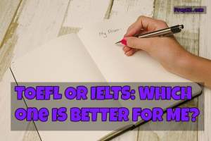 TOEFL or IELTS – Which One Is Better For Me?