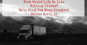 What Would Life Be Like Without Trucks? We'll Find Out When Truckers Strike April 12