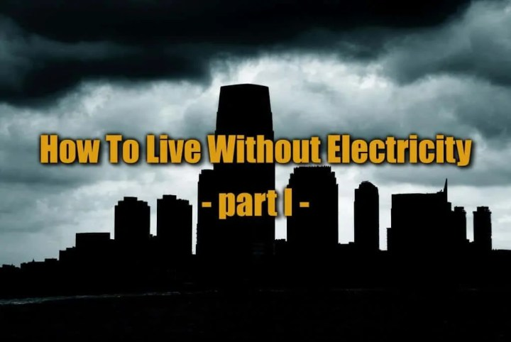 How to Live without Electrcity - Part I