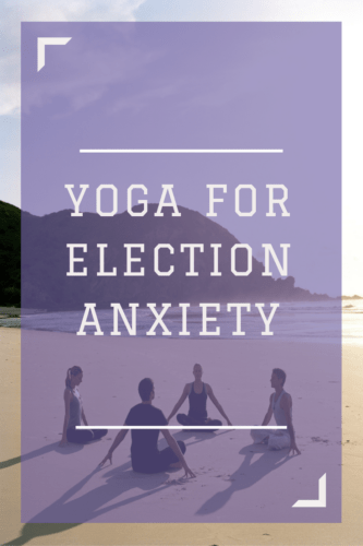 YOGA FOR ELECTION ANXIETY