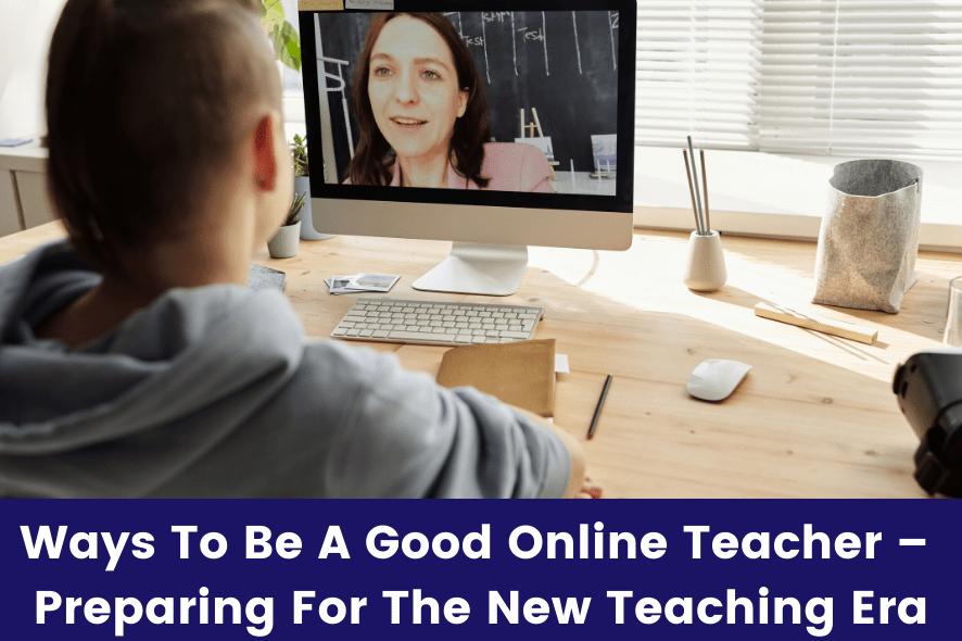 7 Effective Online Teaching Tips – Preparing For The New Teaching Era
