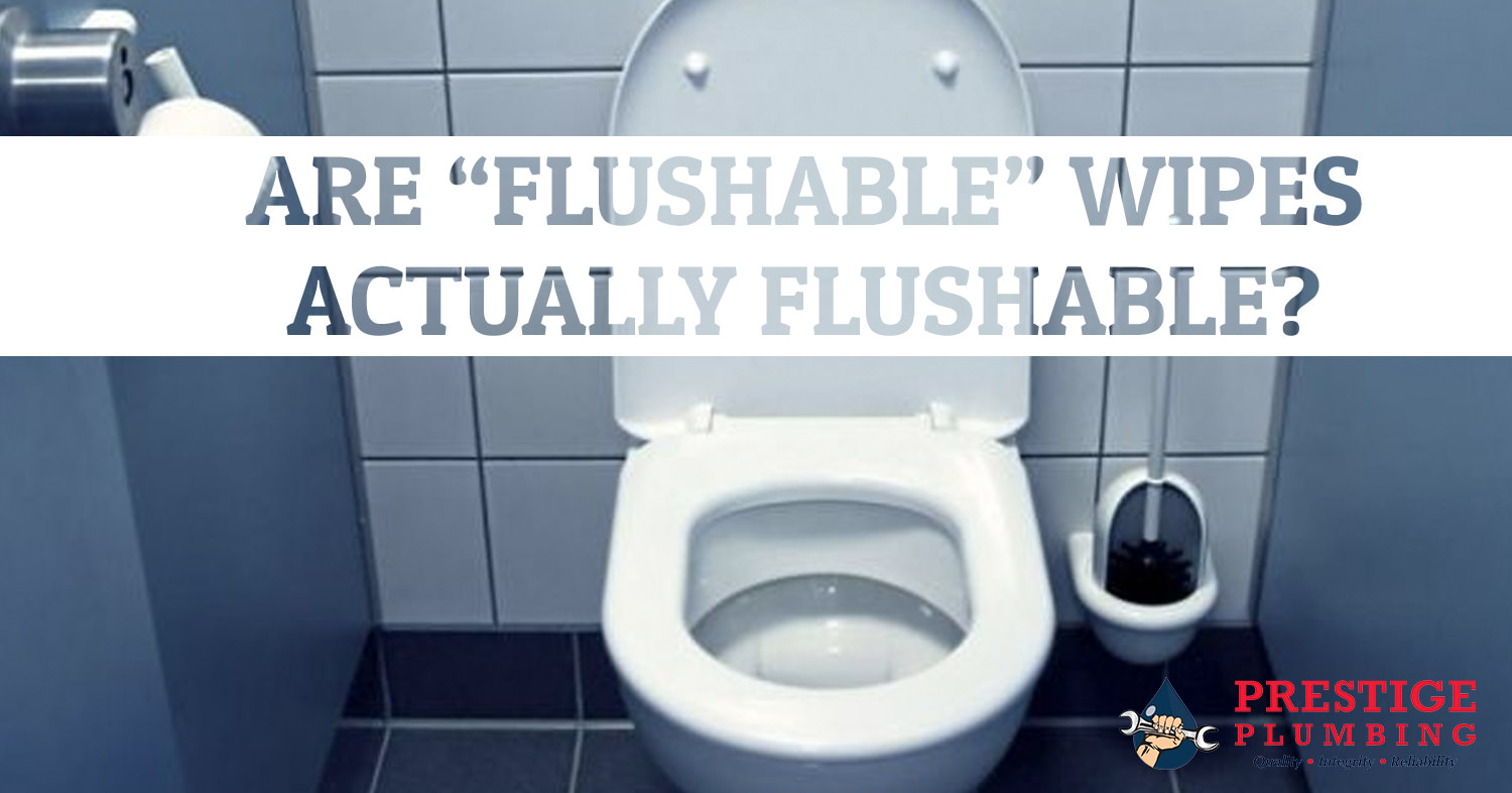 Are Quot Flushable Quot Wipes Actually Flushable Prestige Plumbing