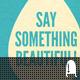 Say Something Beautiful