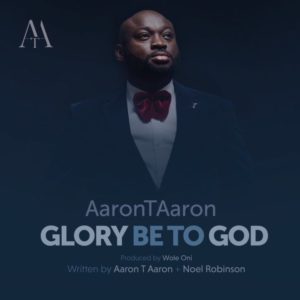 Free Download Aaron T Aaron – Glory Be To God (2017).