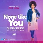 Free Mp3 Download GLORY KINGS – NONE LIKE YOU (FT. ELOHO EFEMUAI) 2017