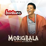 Inioluwa New Single - Morigbala Mp3
