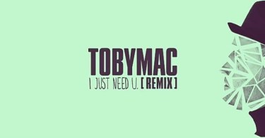 Download Music: I Just Need U (Remix) Mp3 +lyrics By TobyMac Ft. Capital Kings