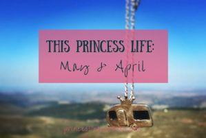 This Princess Life: May & April