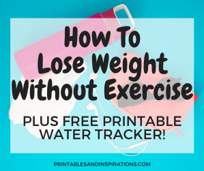 How to lose weight without exercise, plus free printable water tracker for a healthy lifestyle.
