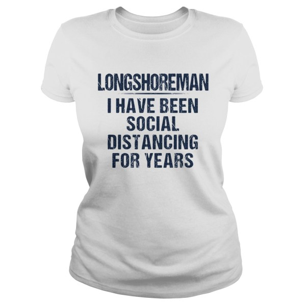 Long shoreman I have been social distancing for years  Classic Ladies