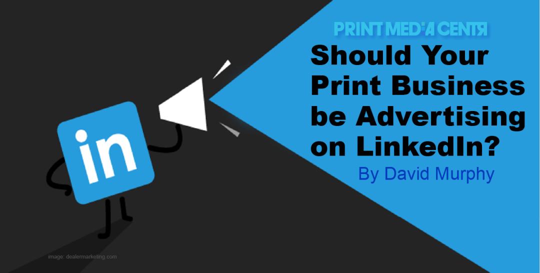 Should I advertise my print business on LinkedIn