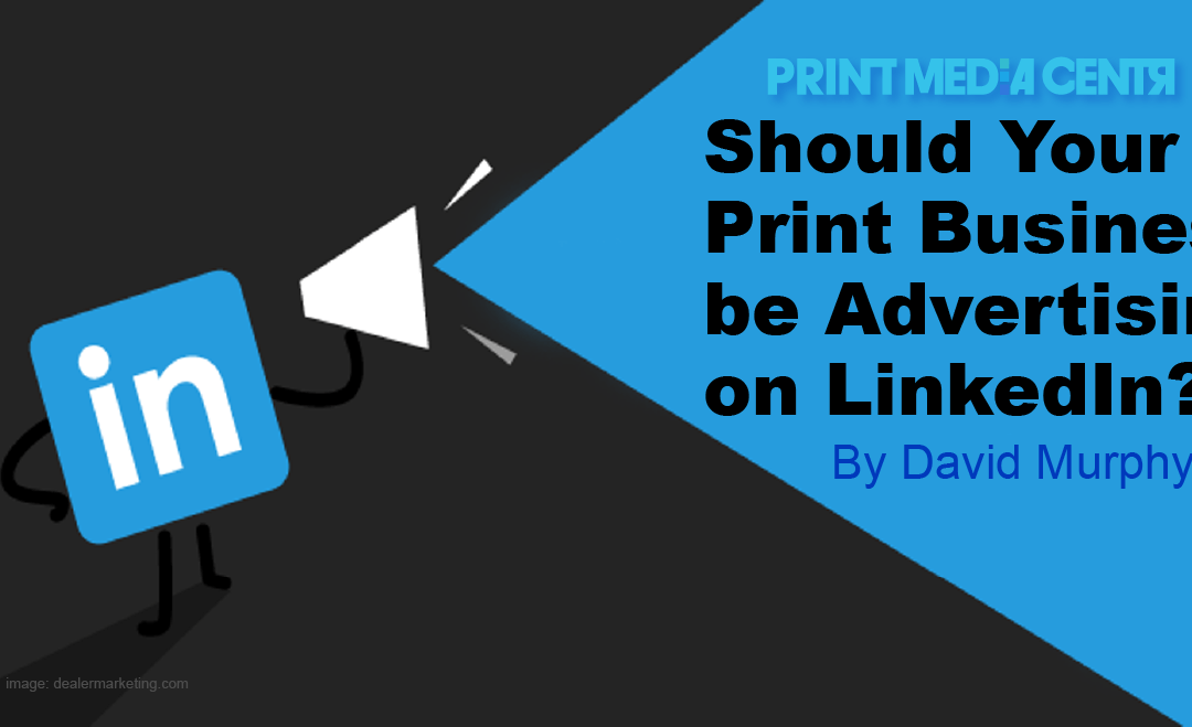 Should Your Print Business be Advertising on LinkedIn?