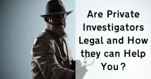 Are Private Investigators Legal and How they can Help You?