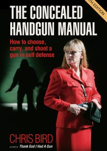 The Concealed Handgun Manual: How to Choose, Carry, and Shoot a Gun in Self Defense