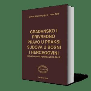 GRAĐANSKO I PRIVREDNO PRAVO U PRAKSI SUDOVA U BOSNI I HERCEGOVINI (AKTUELNA SUDSKA PRAKSA 2009 – 2012.)