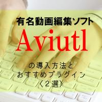 【超簡単】無料動画編集ソフト「AviUtl」の導入方法とおすすめプラグイン〈2選〉