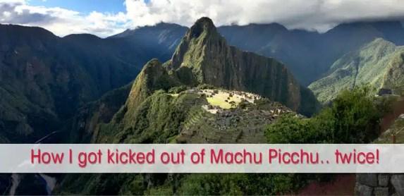 How I got kicked out of Machu Picchu… Twice!