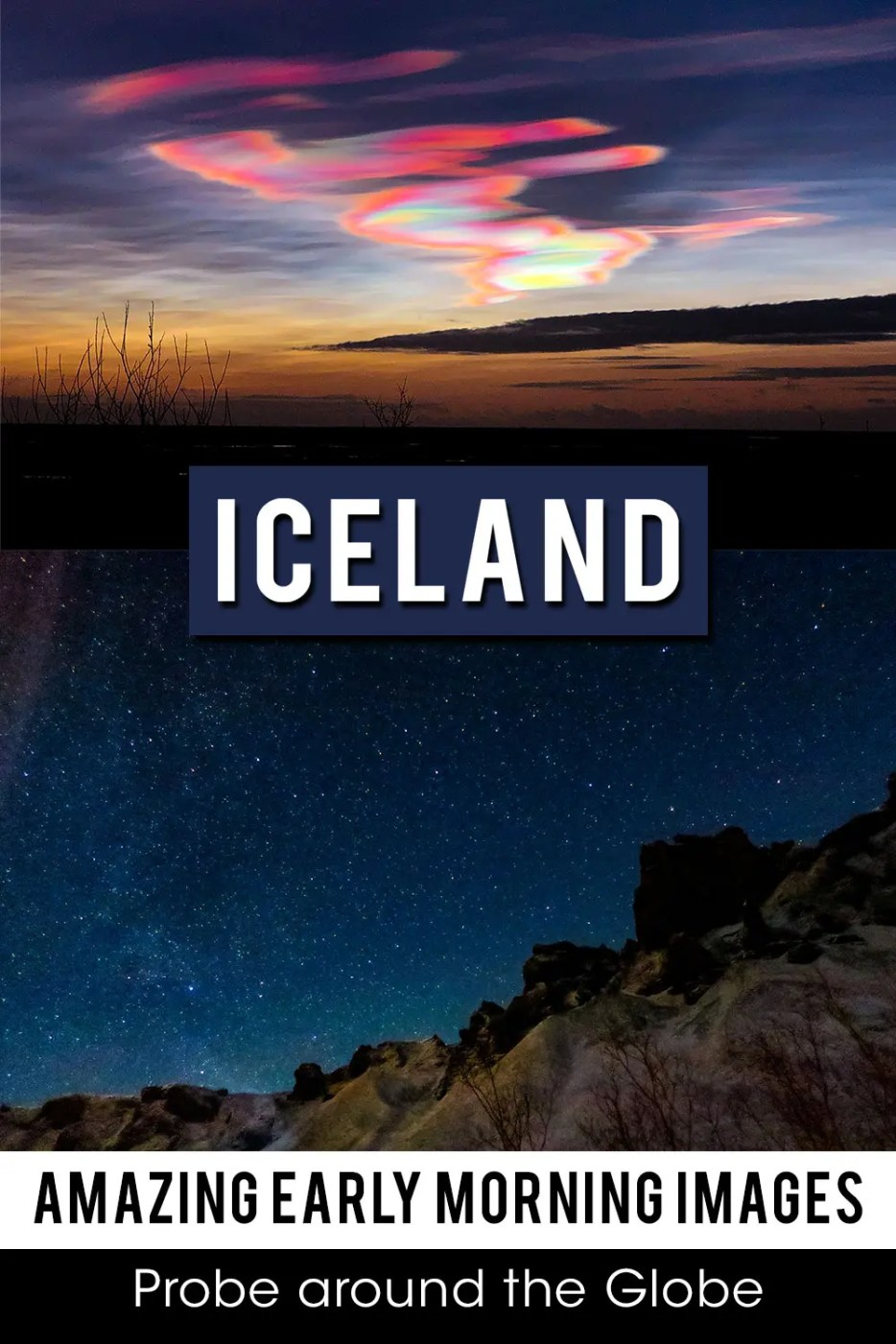 Vertical image with 2 photos. Top photo is a dark sky with circular clouds in rainbow colors. Second image is a rock formation with black and blue sky filled with stars. Text overlay saying: Iceland Amazing Early Morning Images Probe around the Globe