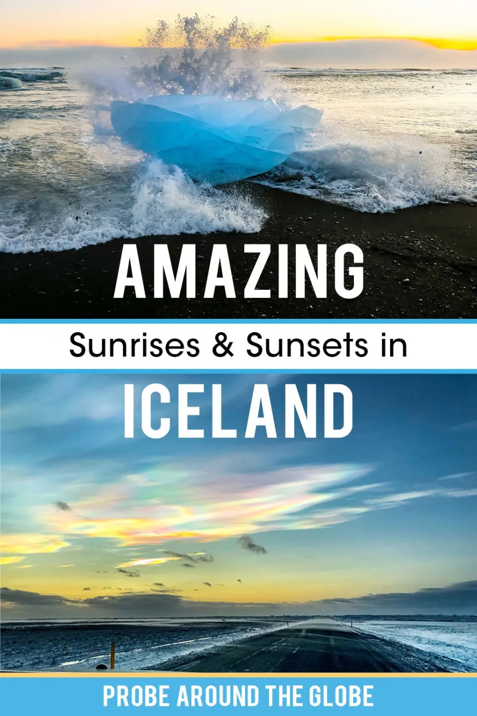 Top image of black sand beach with blue ice rock. Waves crashing on the ice rock at sunset. Second image of a road with light blue early morning sky and circular clouds with rainbow colors. Text overlay saying Amazing sunrises and sunsets in Iceland. Probe around the Globe