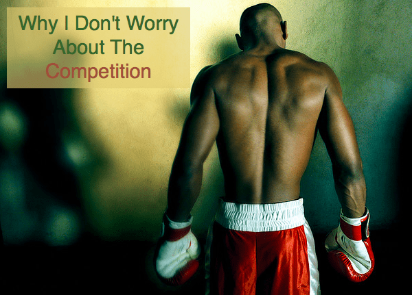 3 Reasons Why I Don't Worry About the Competition
